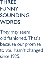 Three funny sounding words. They may seem old fashioned. That's because our promise to you hasn't changed since 1925